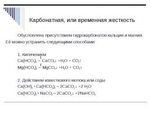 Обусловлена присутствием гидрокарбонатов кальция и магния. Её можно устранить сл