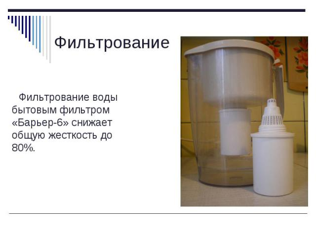 Фильтрование воды бытовым фильтром «Барьер-6» снижает общую жесткость до 80%. Фильтрование воды бытовым фильтром «Барьер-6» снижает общую жесткость до 80%.