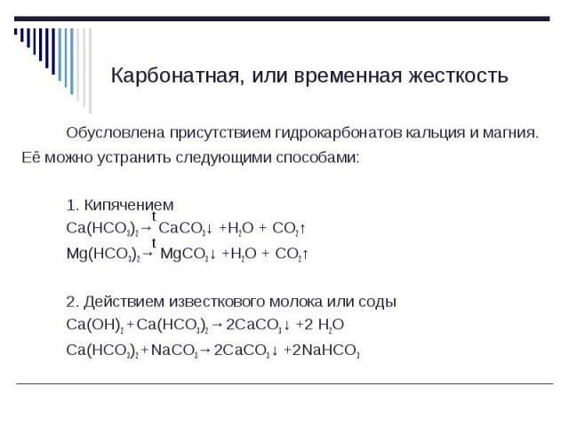 Обусловлена присутствием гидрокарбонатов кальция и магния. Её можно устранить следующими способами: Обусловлена присутствием гидрокарбонатов кальция и магния. Её можно устранить следующими способами: 1. Кипячением Ca(HCO3)2→ CaCO3↓ +H2O + CO2↑ Mg(HC…