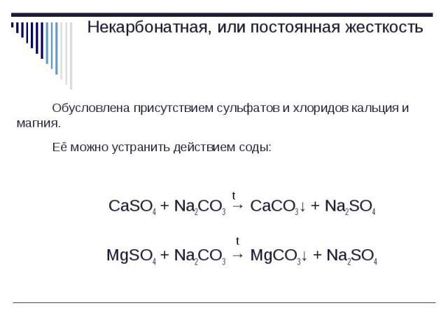 Обусловлена присутствием сульфатов и хлоридов кальция и магния. Обусловлена присутствием сульфатов и хлоридов кальция и магния. Её можно устранить действием соды: CaSO4 + Na2CO3 → CaCO3↓ + Na2SO4 MgSO4 + Na2CO3 → MgCO3↓ + Na2SO4