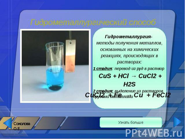 Гидрометаллургический способ Гидрометаллургия- методы получения металлов, основанных на химических реакциях, происходящих в растворах: 1 стадия: перевод из руд в раствор СuS + HCl → CuCl2 + H2S 2 стадия: выделение из растворов другими металлами