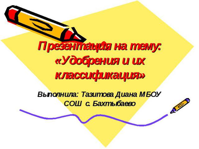 Презентация на тему: «Удобрения и их классификация» Выполнила: Тазитова Диана МБОУ СОШ с. Бахтыбаево