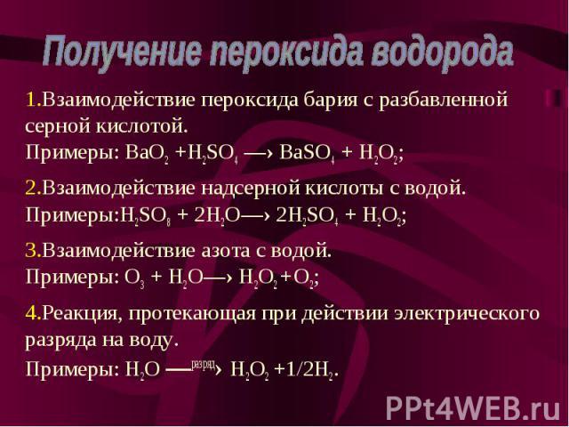 Взаимодействие пероксида бария с разбавленной серной кислотой. Примеры: BaO2 +H2SO4 —› BaSO4 + H2O2; Взаимодействие пероксида бария с разбавленной серной кислотой. Примеры: BaO2 +H2SO4 —› BaSO4 + H2O2; Взаимодействие надсерной кислоты с водой. Приме…