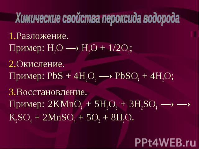 Разложение. Пример: H2O —› H2O + 1/2O2; Разложение. Пример: H2O —› H2O + 1/2O2; Окисление. Пример: PbS + 4H2O2 —› PbSO4 + 4H2O; Восстановление. Пример: 2KMnO4 + 5H2O2 + 3H2SO4 —› —› K2SO4 + 2MnSO4 + 5O2 + 8H2O.