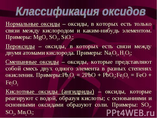 Нормальные оксиды – оксиды, в которых есть только связи между кислородом и каким-нибудь элементом. Примеры: MgO, SO3 , SiO2; Нормальные оксиды – оксиды, в которых есть только связи между кислородом и каким-нибудь элементом. Примеры: MgO, SO3 , SiO2;…