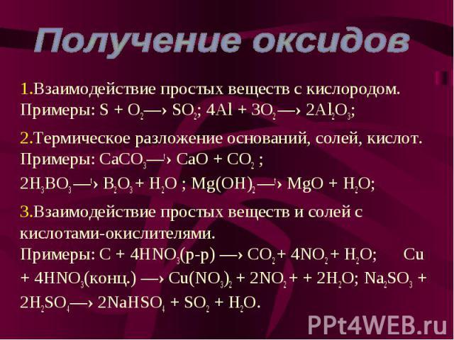 Взаимодействие простых веществ с кислородом. Примеры: S + O2—› SO2; 4Al + 3O2 —› 2Al2O3; Термическое разложение оснований, солей, кислот. Примеры: CaCO3—t› CaO + CO2 ; 2H3BO3 —t› B2O3 + H2O ; Mg(OH)2 —t› MgO + H2O; Взаимодействие простых веществ и с…