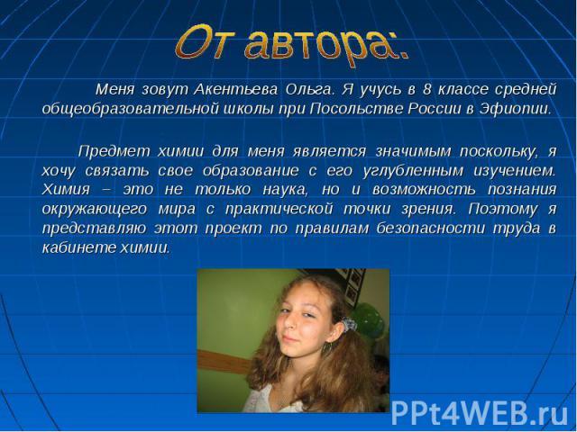 Меня зовут Акентьева Ольга. Я учусь в 8 классе средней общеобразовательной школы при Посольстве России в Эфиопии. Меня зовут Акентьева Ольга. Я учусь в 8 классе средней общеобразовательной школы при Посольстве России в Эфиопии. Предмет химии для мен…