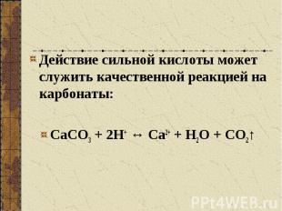 Действие сильной кислоты может служить качественной реакцией на карбонаты: СаСО3