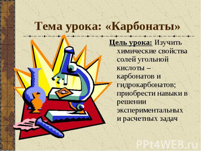 Тема урока: «Карбонаты» Цель урока: Изучить химические свойства солей угольной кислоты – карбонатов и гидрокарбонатов; приобрести навыки в решении экспериментальных и расчетных задач