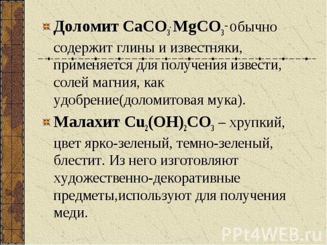 Доломит CaCO3. MgCO3 – обычно содержит глины и известняки, применяется для получения извести, солей магния, как удобрение(доломитовая мука). Доломит CaCO3. MgCO3 – обычно содержит глины и известняки, применяется для получения извести, солей магния, …