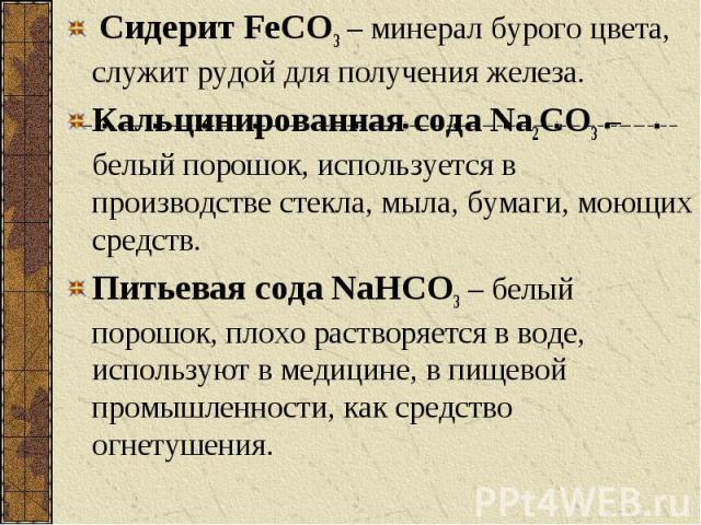Сидерит FeCO3 – минерал бурого цвета, служит рудой для получения железа. Сидерит FeCO3 – минерал бурого цвета, служит рудой для получения железа. Кальцинированная сода Na2CO3 – белый порошок, используется в производстве стекла, мыла, бумаги, моющих …