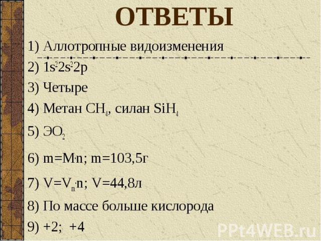 ОТВЕТЫ 1) Аллотропные видоизменения 2) 1s22s22p 3) Четыре 4) Метан СН4, силан SiH4 5) ЭО2 6) m=M.n; m=103,5г 7) V=Vm.n; V=44,8л 8) По массе больше кислорода 9) +2; +4 10) В 1л углекислого газа