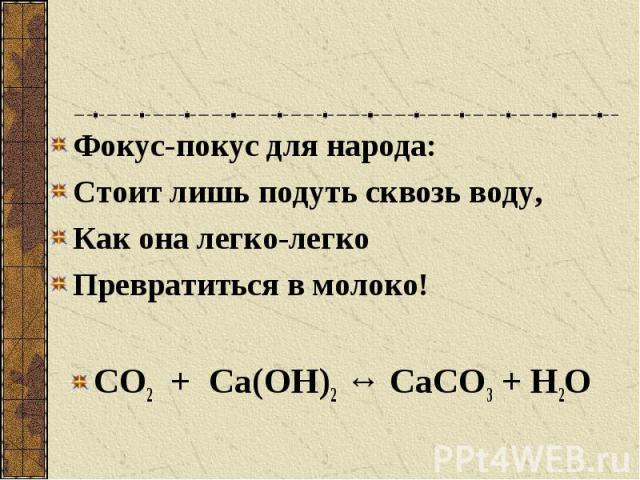 Фокус-покус для народа: Стоит лишь подуть сквозь воду, Как она легко-легко Превратиться в молоко! СО2 + Са(ОН)2 ↔ СаСО3 + Н2О