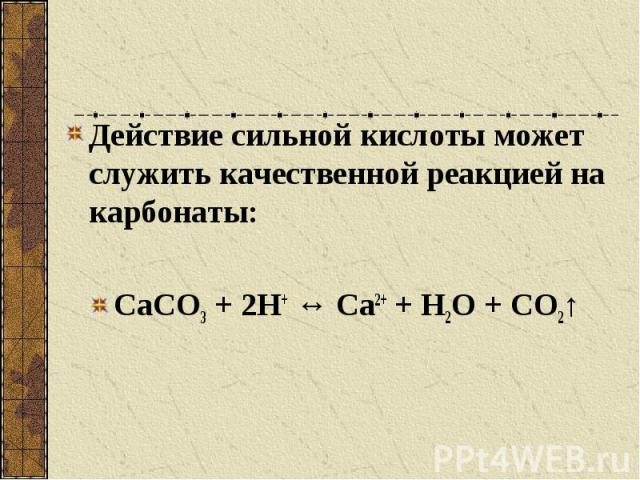 Действие сильной кислоты может служить качественной реакцией на карбонаты: СаСО3 + 2Н+ ↔ Са2+ + Н2О + СО2↑