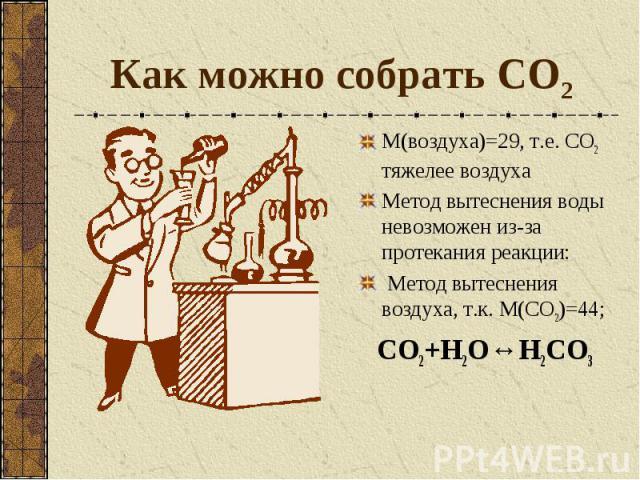 Как можно собрать СО2 М(воздуха)=29, т.е. СО2 тяжелее воздуха Метод вытеснения воды невозможен из-за протекания реакции: Метод вытеснения воздуха, т.к. М(СО2)=44; CO2+H2O↔H2CO3
