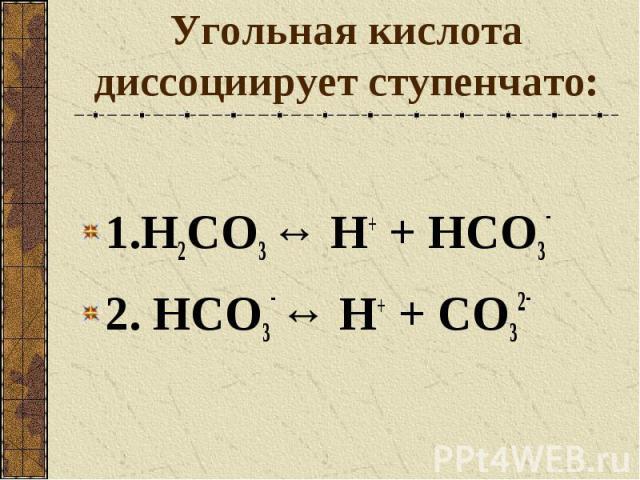 Угольная кислота диссоциирует ступенчато: 1.H2CO3 ↔ Н+ + HCO3- 2. HCO3- ↔ Н+ + CO32-