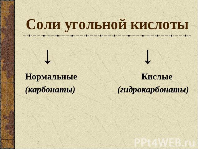Соли угольной кислоты ↓ ↓ Нормальные Кислые (карбонаты) (гидрокарбонаты)
