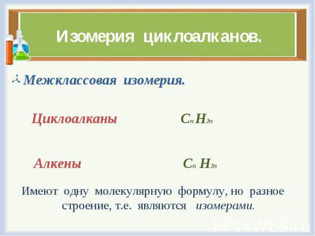 Межклассовая изомерия. Межклассовая изомерия. Циклоалканы Сn H2n Алкены Сn H2n Имеют одну молекулярную формулу, но разное строение, т.е. являются изомерами.