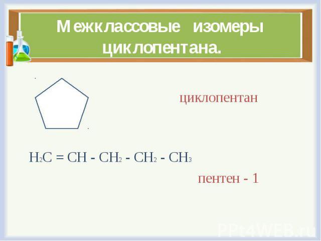 циклопентан Н2С = СН - СН2 - СН2 - СН3 пентен - 1
