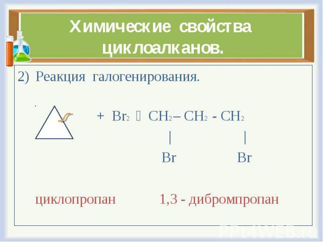 Реакция галогенирования. Реакция галогенирования. + Br2 CH2 – CH2 - CH2     Br Br циклопропан 1,3 - дибромпропан