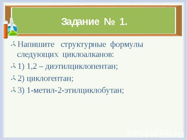 Напишите структурные формулы следующих циклоалканов: Напишите структурные формулы следующих циклоалканов: 1) 1,2 – диэтилциклопентан; 2) циклогептан; 3) 1-метил-2-этилциклобутан;