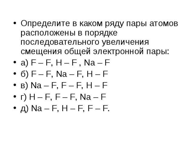 Определите в каком ряду пары атомов расположены в порядке последовательного увеличения смещения общей электронной пары: Определите в каком ряду пары атомов расположены в порядке последовательного увеличения смещения общей электронной пары: а) F – F,…