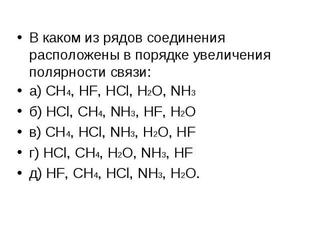 В каком из рядов соединения расположены в порядке увеличения полярности связи: В каком из рядов соединения расположены в порядке увеличения полярности связи: а) CH4, HF, HCl, H2O, NH3 б) HCl, CH4, NH3, HF, H2O в) CH4, HCl, NH3, H2O, HF г) HCl, CH4, …