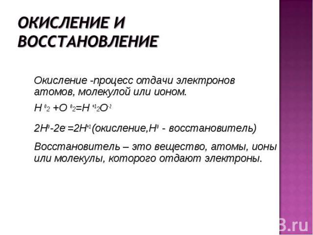 Окисление -процесс отдачи электронов атомов, молекулой или ионом. Окисление -процесс отдачи электронов атомов, молекулой или ионом. H 02 +O 02=H +12O-2 2Н0 -2е- =2Н+1 (окисление,Н0 - восстановитель) Восстановитель – это вещество, атомы, ионы или мол…