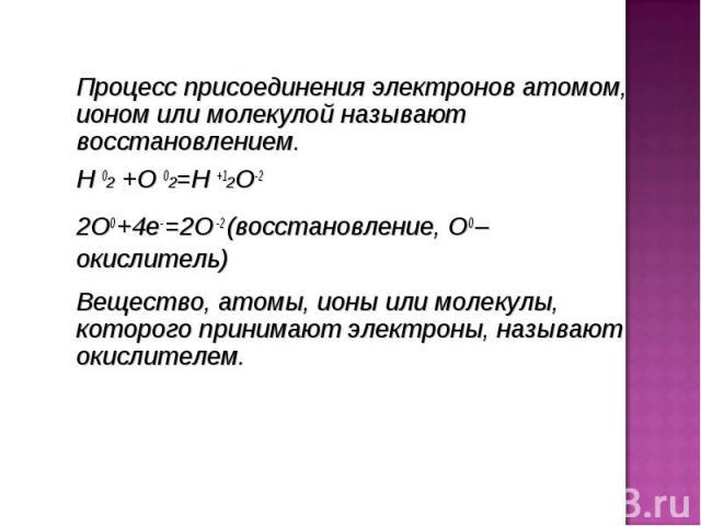 Процесс присоединения электронов атомом, ионом или молекулой называют восстановлением. Процесс присоединения электронов атомом, ионом или молекулой называют восстановлением. H 02 +O 02=H +12O-2 2О0 +4е- =2О -2 (восстановление, О0 –окислитель) Вещест…