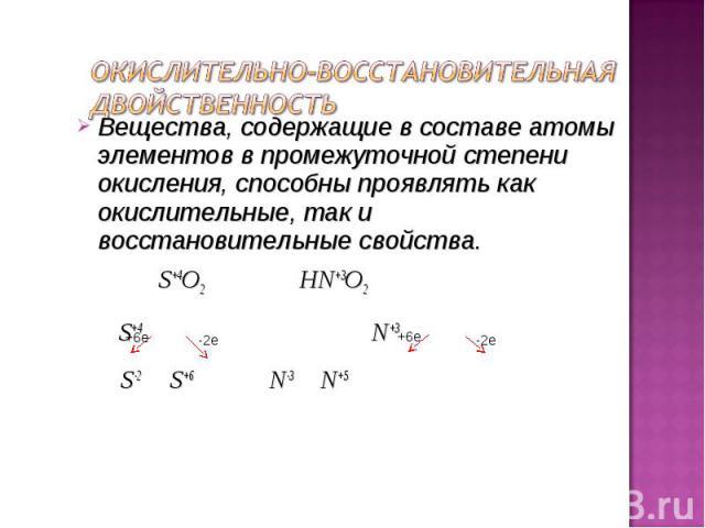 Вещества, содержащие в составе атомы элементов в промежуточной степени окисления, способны проявлять как окислительные, так и восстановительные свойства. Вещества, содержащие в составе атомы элементов в промежуточной степени окисления, способны проя…
