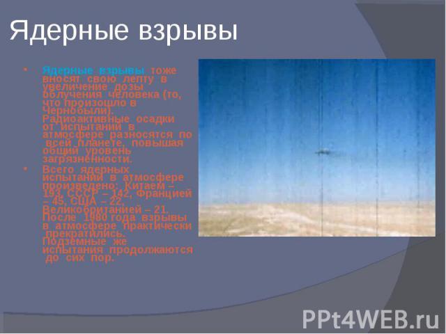 Ядерные взрывы тоже вносят свою лепту в увеличение дозы облучения человека (то, что произошло в Чернобыли). Радиоактивные осадки от испытаний в атмосфере разносятся по всей планете, повышая общий уровень загрязненности. Ядерные взрывы тоже вносят св…
