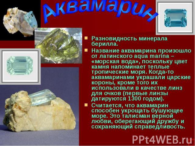 Разновидность минерала берилла. Разновидность минерала берилла. Название аквамарина произошло от латинского aqua marina – «морская вода», поскольку цвет камня напоминает теплые тропические моря. Когда-то аквамаринами украшали царские короны, кроме т…