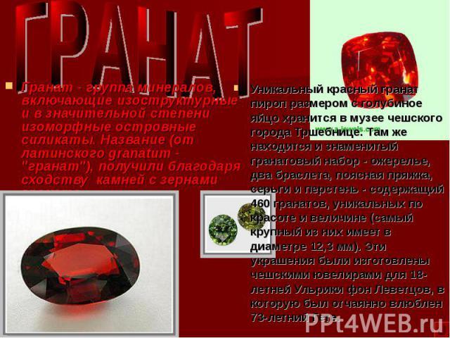 Уникальный красный гранат пироп размером с голубиное яйцо хранится в музее чешского города Тршебнице. Там же находится и знаменитый гранатовый набор - ожерелье, два браслета, поясная пряжка, серьги и перстень - содержащий 460 гранатов, уникальных по…