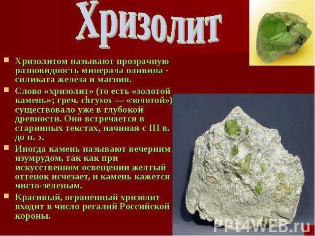 Хризолитом называют прозрачную разновидность минерала оливина - силиката железа и магния. Хризолитом называют прозрачную разновидность минерала оливина - силиката железа и магния. Слово «хризолит» (то есть «золотой камень»; греч. chrysos — «золотой»…