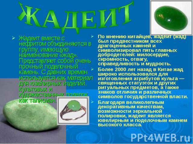 Жадеит вместе с нефритом объединяются в группу, имеющую наименование «жад». Представляет собой очень прочный поделочный камень. С давних времен используется как материал для ювелирных изделий, культовых и художественных поделок, как талисман. Жадеит…