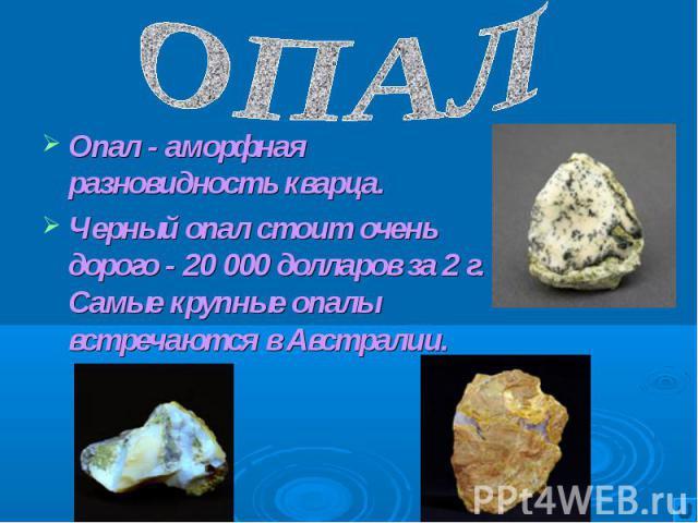 Опал - аморфная разновидность кварца. Опал - аморфная разновидность кварца. Черный опал стоит очень дорого - 20 000 долларов за 2 г. Самые крупные опалы встречаются в Австралии.