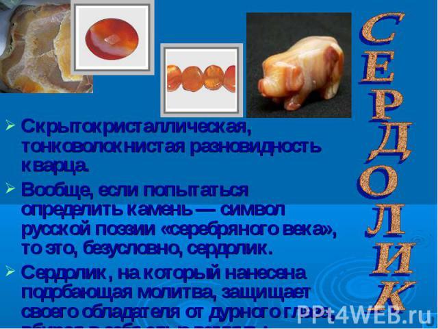 Скрытокристаллическая, тонковолокнистая разновидность кварца. Скрытокристаллическая, тонковолокнистая разновидность кварца. Вообще, если попытаться определить камень — символ русской поэзии «серебряного века», то это, безусловно, сердолик. Сердолик,…
