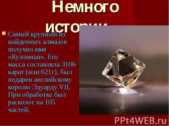 Самый крупный из найденных алмазов получил имя «Куллинан». Его масса составляла 3106 карат (или 621г), был подарен английскому королю Эдуарду VII. При обработке был расколот на 105 частей. Самый крупный из найденных алмазов получил имя «Куллинан». Е…