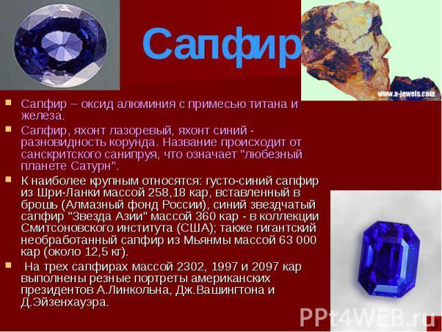 """Сапфир – оксид алюминия с примесью титана и железа. Сапфир – оксид алюминия с примесью титана и железа. Сапфир, яхонт лазоревый, яхонт синий - разновидность корунда. Название происходит от санскритского санипруя, что означает """"любезный планете …"""