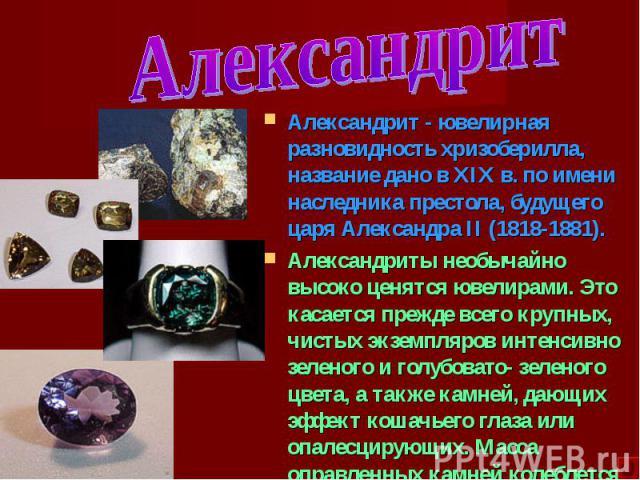 Александрит - ювелирная разновидность хризоберилла, название дано в XIX в. по имени наследника престола, будущего царя Александра II (1818-1881). Александрит - ювелирная разновидность хризоберилла, название дано в XIX в. по имени наследника престола…