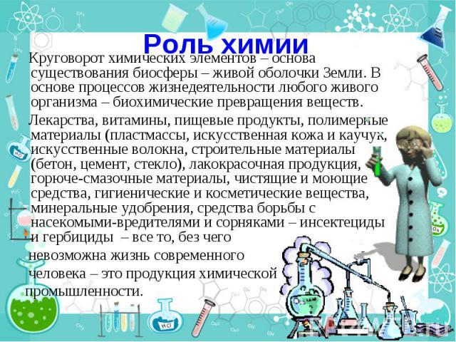 Роль химии Круговорот химических элементов – основа существования биосферы – живой оболочки Земли. В основе процессов жизнедеятельности любого живого организма – биохимические превращения веществ. Лекарства, витамины, пищевые продукты, полимерные ма…
