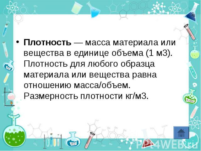 Плотность — масса материала или вещества в единице объема (1 м3). Плотность для любого образца материала или вещества равна отношению масса/объем. Размерность плотности кг/м3.