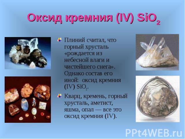 Плиний считал, что горный хрусталь «рождается из небесной влаги и чистейшего снега». Однако состав его иной: оксид кремния (IV) SiO2. Плиний считал, что горный хрусталь «рождается из небесной влаги и чистейшего снега». Однако состав его иной: оксид …