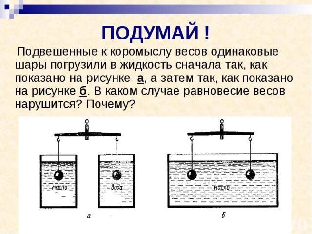 ПОДУМАЙ ! Подвешенные к коромыслу весов одинаковые шары погрузили в жидкость сначала так, как показано на рисунке а, а затем так, как показано на рисунке б. В каком случае равновесие весов нарушится? Почему?