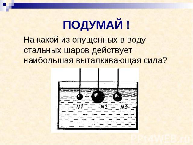 ПОДУМАЙ ! На какой из опущенных в воду стальных шаров действует наибольшая выталкивающая сила?