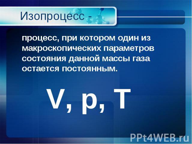 процесс, при котором один из макроскопических параметров состояния данной массы газа остается постоянным. процесс, при котором один из макроскопических параметров состояния данной массы газа остается постоянным. V, p, Т