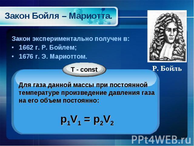 Закон экспериментально получен в: Закон экспериментально получен в: 1662 г. Р. Бойлем; 1676 г. Э. Мариоттом.