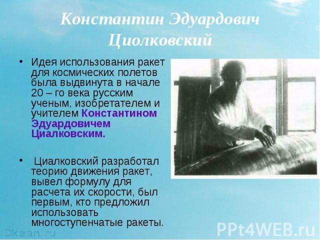 Идея использования ракет для космических полетов была выдвинута в начале 20 – го века русским ученым, изобретателем и учителем Константином Эдуардовичем Циалковским. Идея использования ракет для космических полетов была выдвинута в начале 20 – го ве…