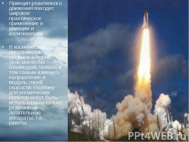 Принцип реактивного движения находит широкое практическое применение в авиации и космонавтики. Принцип реактивного движения находит широкое практическое применение в авиации и космонавтики. В космическом пространстве нет среды, с которой тело могло …