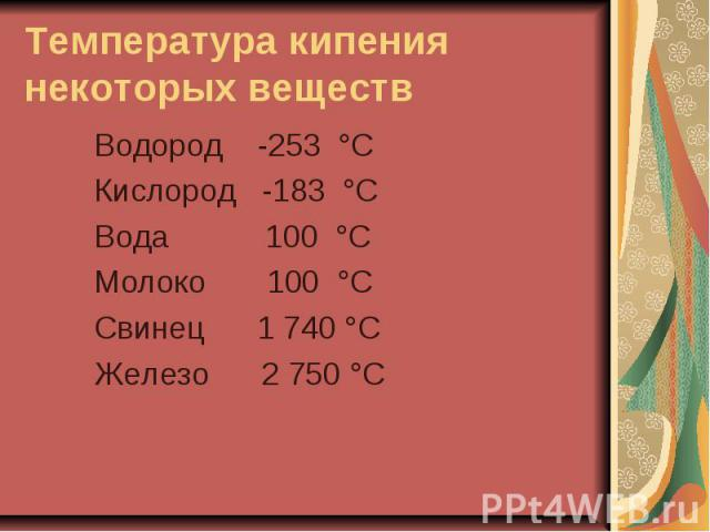 Температура кипения некоторых веществ Водород -253 °С Кислород -183 °С Вода 100 °С Молоко 100 °С Свинец 1 740 °С Железо 2 750 °С